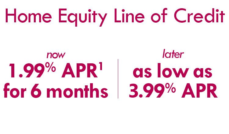 Home Equity Line of Credit  1.99% APR for 6 months then as low as 4.49% APR